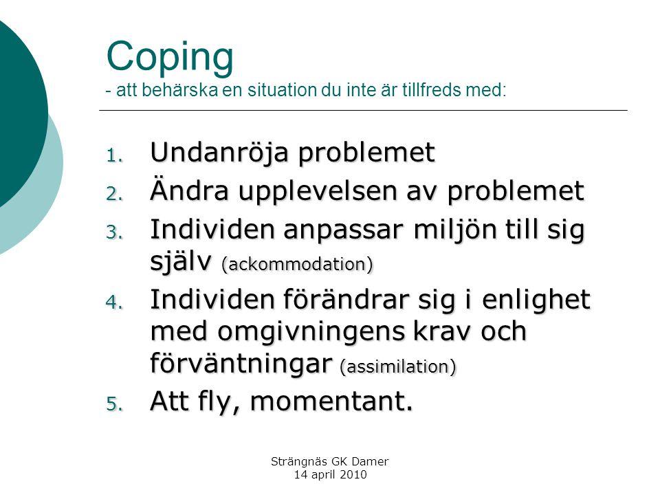 Coping - att behärska en situation du inte är tillfreds med: 1. Undanröja problemet 2. Ändra upplevelsen av problemet 3. Individen anpassar miljön til
