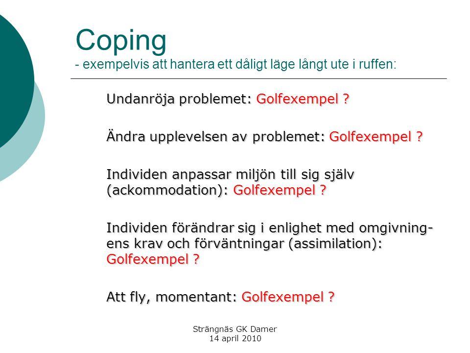 Strängnäs GK Damer 14 april 2010 Coping - exempelvis att hantera ett dåligt läge långt ute i ruffen: Undanröja problemet: Golfexempel ? Ändra upplevel