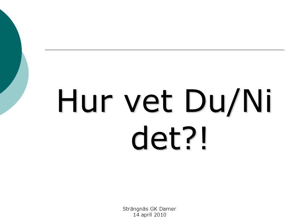 Strängnäs GK Damer 14 april 2010 Hur vet Du/Ni det !