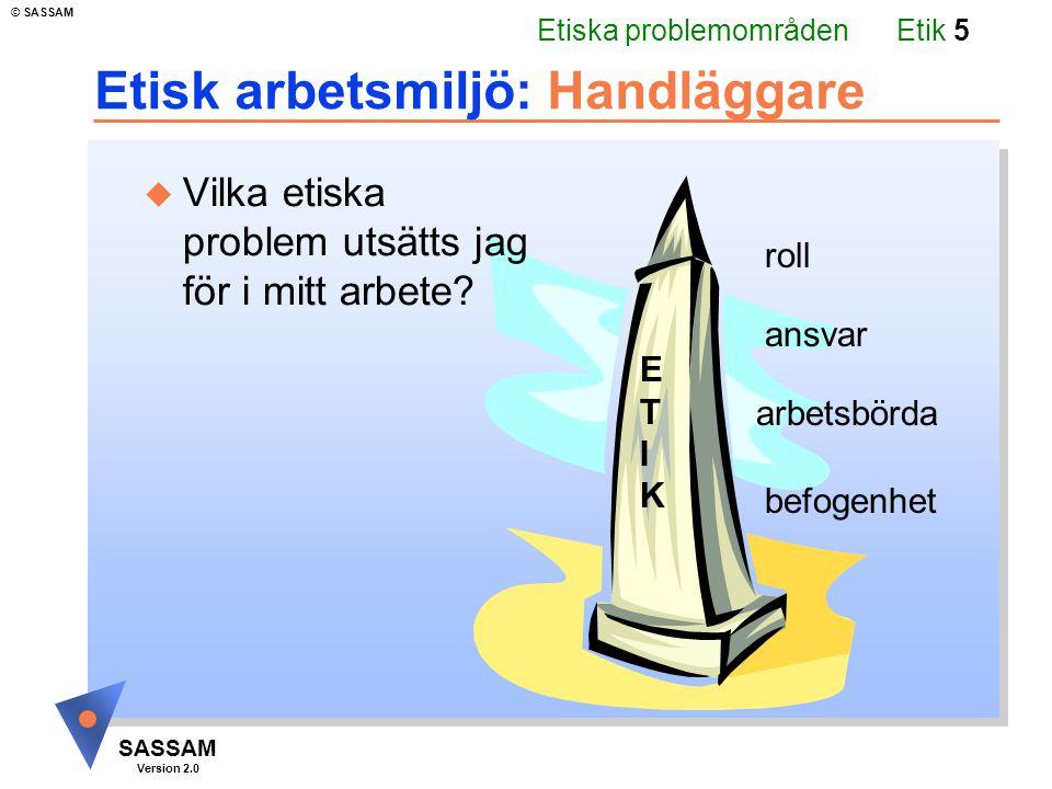 Etik 5 SASSAM Version 2.0 © SASSAM ETIKETIK ansvar roll befogenhet arbetsbörda Etisk arbetsmiljö: Handläggare u Vilka etiska problem utsätts jag för i mitt arbete.
