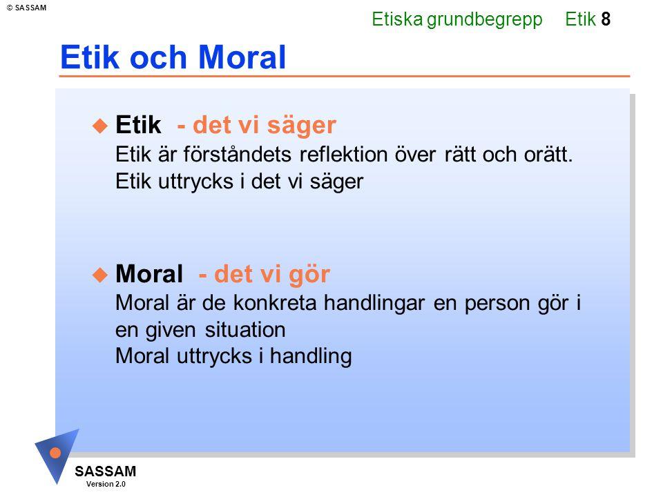 Etik 8 SASSAM Version 2.0 © SASSAM Etik och Moral u Etik - det vi säger Etik är förståndets reflektion över rätt och orätt.