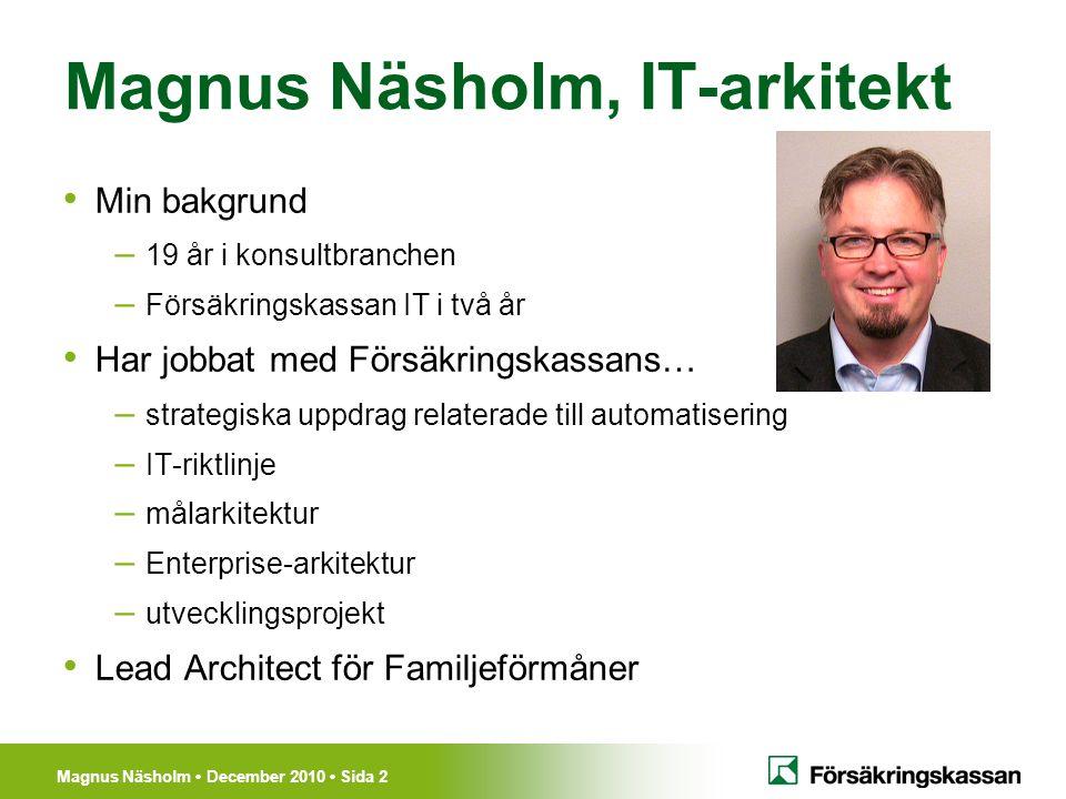 Magnus Näsholm December 2010 Sida 2 Magnus Näsholm, IT-arkitekt Min bakgrund – 19 år i konsultbranchen – Försäkringskassan IT i två år Har jobbat med