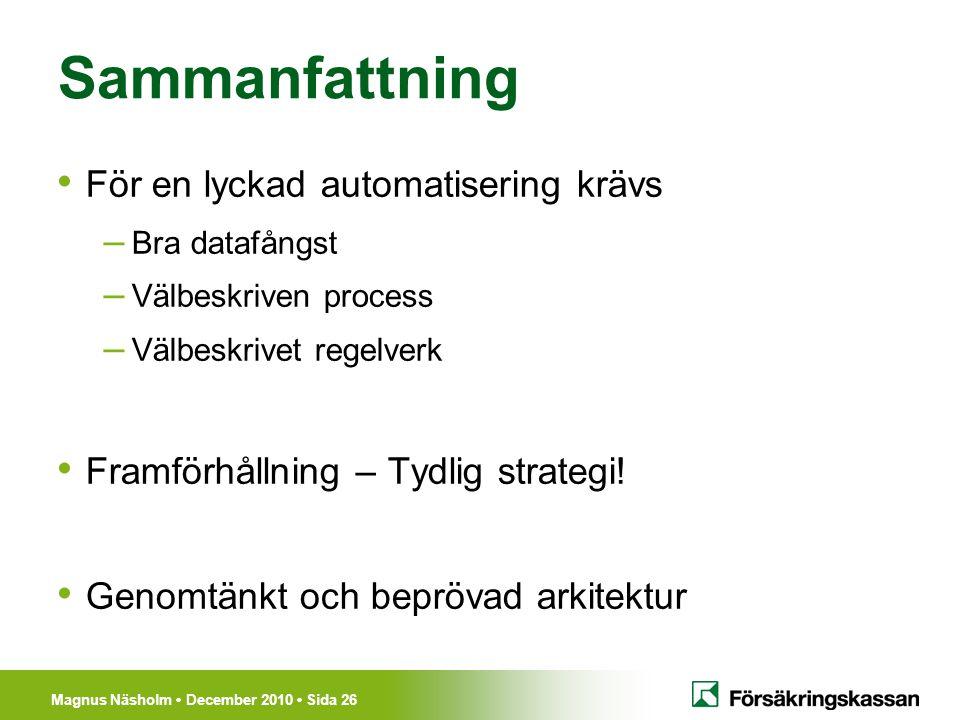 Magnus Näsholm December 2010 Sida 26 Sammanfattning För en lyckad automatisering krävs – Bra datafångst – Välbeskriven process – Välbeskrivet regelver