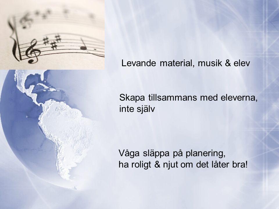 Levande material, musik & elev Skapa tillsammans med eleverna, inte själv Våga släppa på planering, ha roligt & njut om det låter bra!