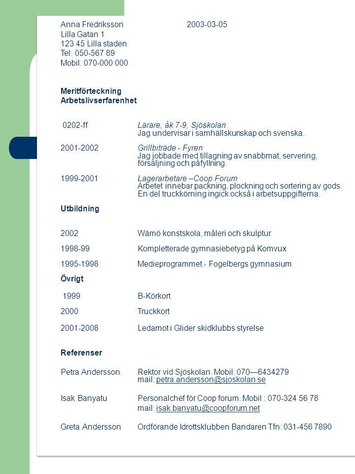 Anna Fredriksson 2003-03-05 Lilla Gatan 1 123 45 Lilla staden Tel: 050-567 89 Mobil: 070-000 000 Meritförteckning Arbetslivserfarenhet 0202-ffLärare, åk 7-9, Sjöskolan Jag undervisar i samhällskunskap och svenska.