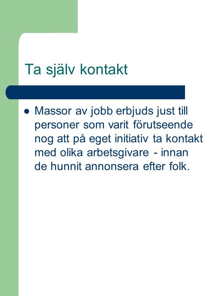 Ta själv kontakt Massor av jobb erbjuds just till personer som varit förutseende nog att på eget initiativ ta kontakt med olika arbetsgivare - innan de hunnit annonsera efter folk.