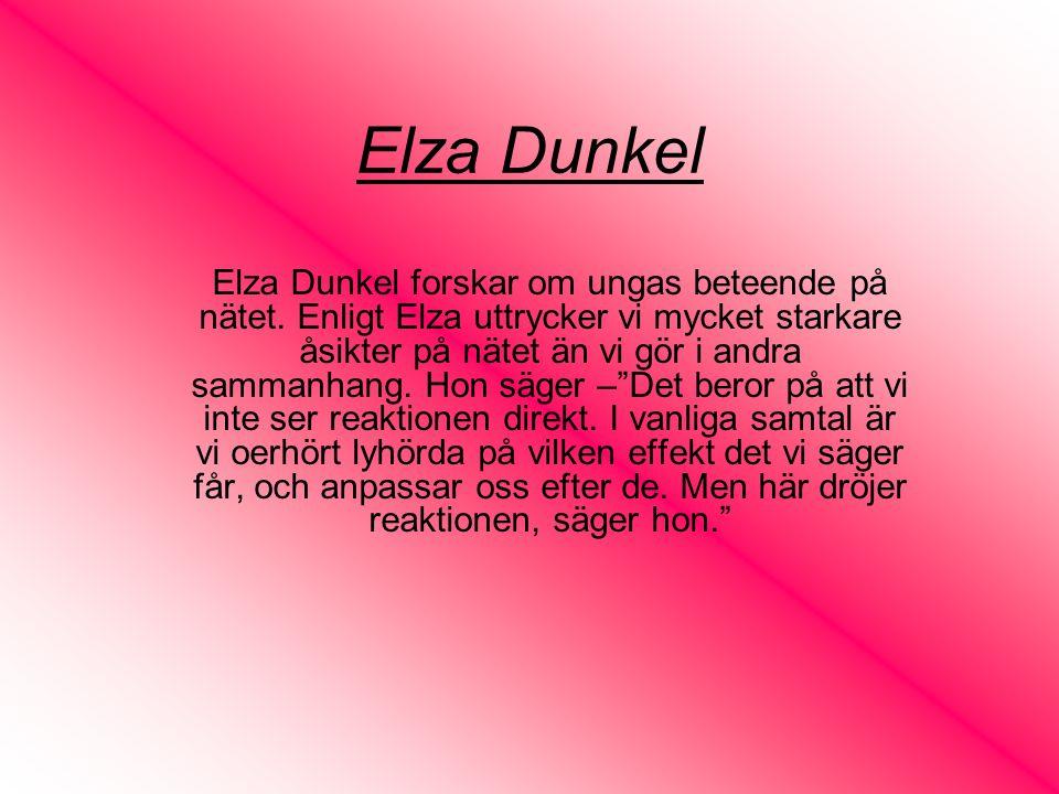Elza Dunkel Elza Dunkel forskar om ungas beteende på nätet. Enligt Elza uttrycker vi mycket starkare åsikter på nätet än vi gör i andra sammanhang. Ho