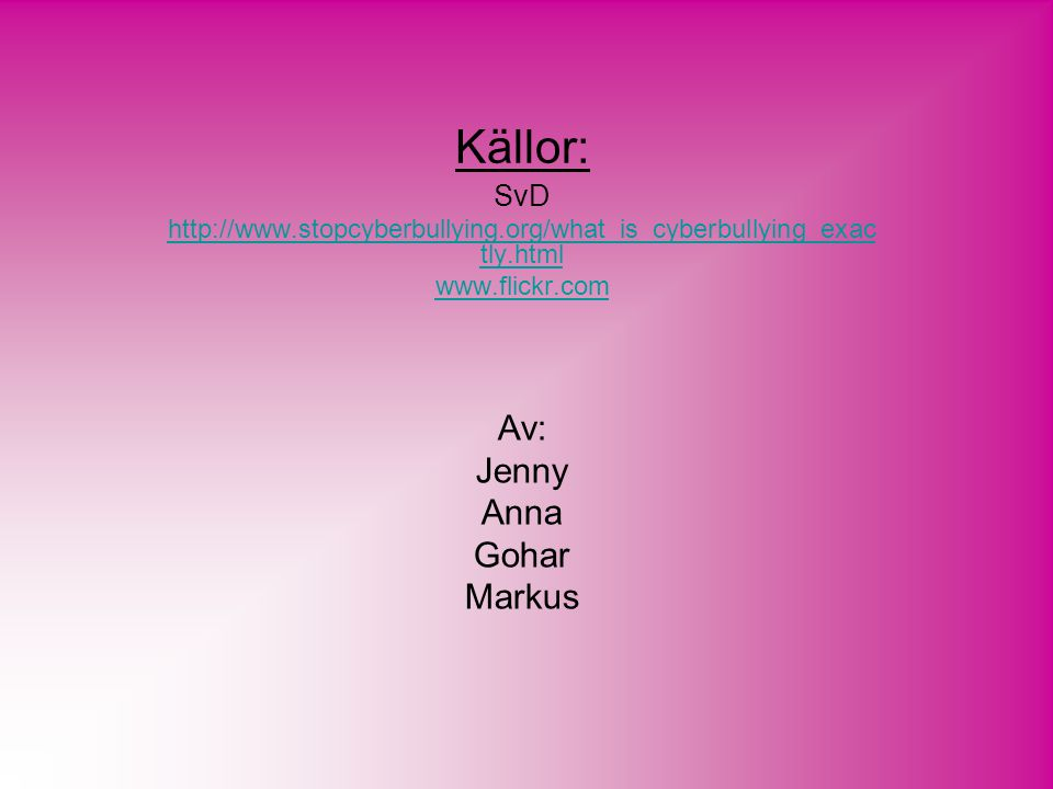 Källor: SvD http://www.stopcyberbullying.org/what_is_cyberbullying_exac tly.html www.flickr.com Av: Jenny Anna Gohar Markus