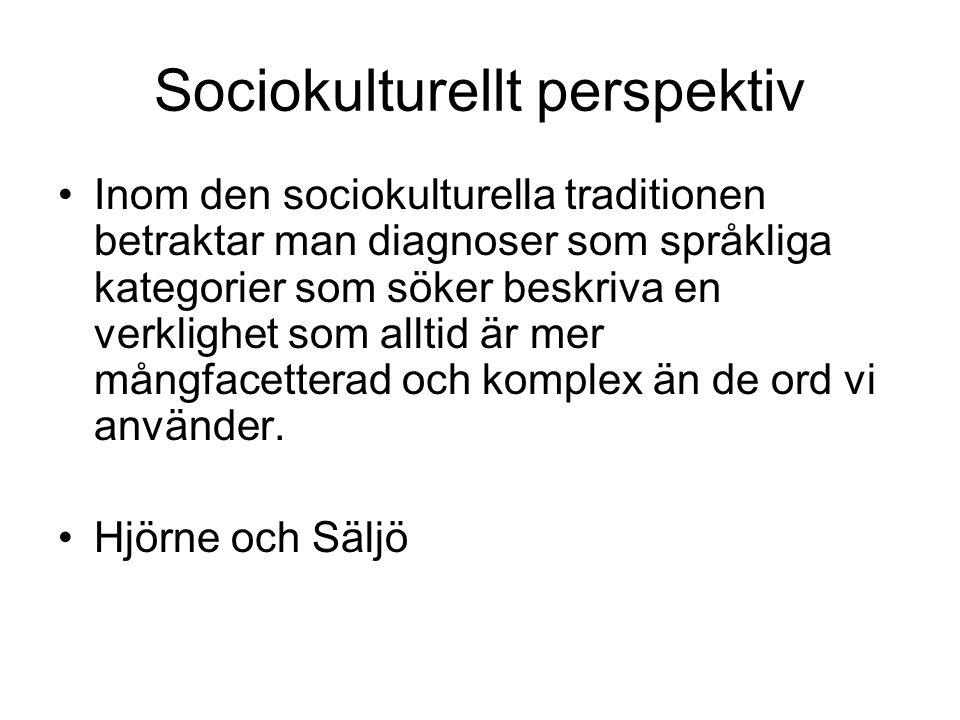 Sociokulturellt perspektiv Inom den sociokulturella traditionen betraktar man diagnoser som språkliga kategorier som söker beskriva en verklighet som alltid är mer mångfacetterad och komplex än de ord vi använder.