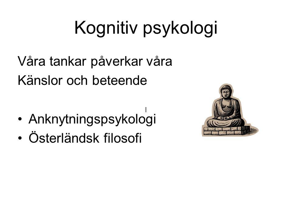 Kognitiv psykologi Våra tankar påverkar våra Känslor och beteende Anknytningspsykologi Österländsk filosofi l