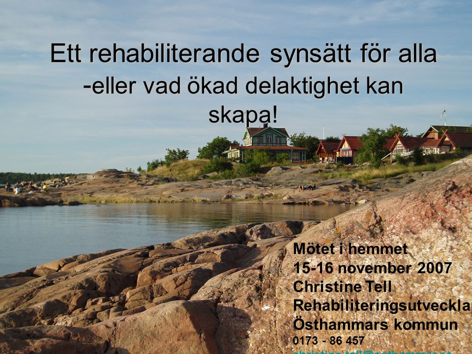 Ett rehabiliterande synsätt för alla - eller vad ökad delaktighet kan skapa! Mötet i hemmet 15-16 november 2007 Christine Tell Rehabiliteringsutveckla