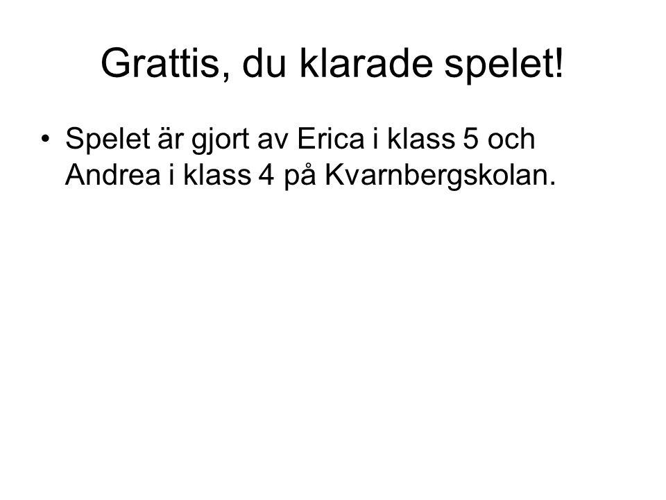 Grattis, du klarade spelet! Spelet är gjort av Erica i klass 5 och Andrea i klass 4 på Kvarnbergskolan.