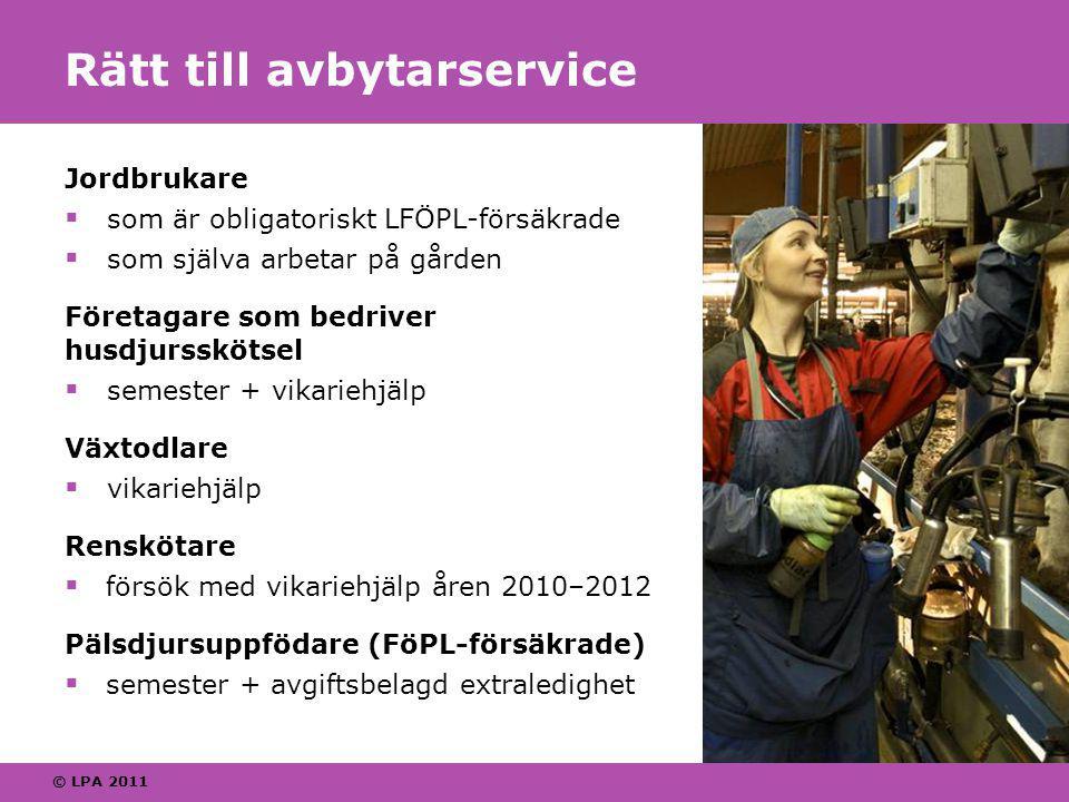 © LPA 2011 Rätt till avbytarservice Jordbrukare  som är obligatoriskt LFÖPL-försäkrade  som själva arbetar på gården Företagare som bedriver husdjursskötsel  semester + vikariehjälp Växtodlare  vikariehjälp Renskötare  försök med vikariehjälp åren 2010–2012 Pälsdjursuppfödare (FöPL-försäkrade)  semester + avgiftsbelagd extraledighet