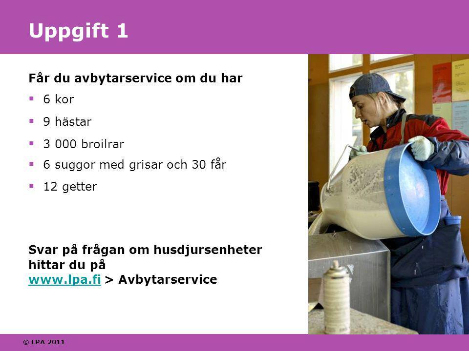 © LPA 2011 Uppgift 1 Får du avbytarservice om du har  6 kor  9 hästar  3 000 broilrar  6 suggor med grisar och 30 får  12 getter Svar på frågan om husdjursenheter hittar du på www.lpa.fi > Avbytarservice www.lpa.fi