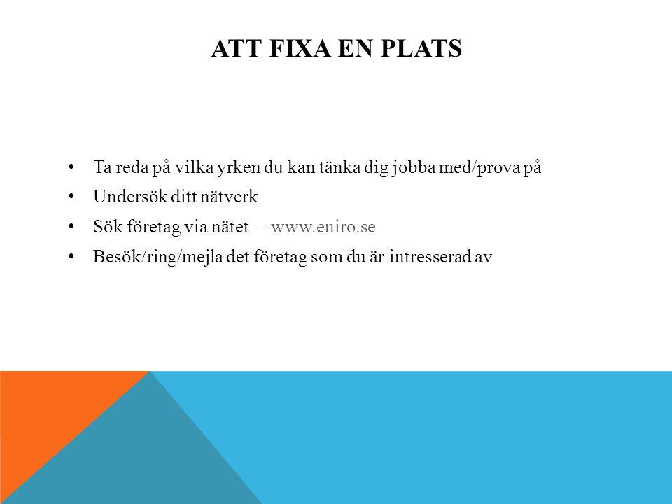 ATT FIXA EN PLATS Ta reda på vilka yrken du kan tänka dig jobba med/prova på Undersök ditt nätverk Sök företag via nätet – www.eniro.sewww.eniro.se Besök/ring/mejla det företag som du är intresserad av