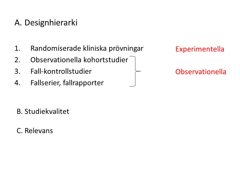 A. Designhierarki 1.Randomiserade kliniska prövningar 2.Observationella kohortstudier 3.Fall-kontrollstudier 4.Fallserier, fallrapporter B. Studiekval