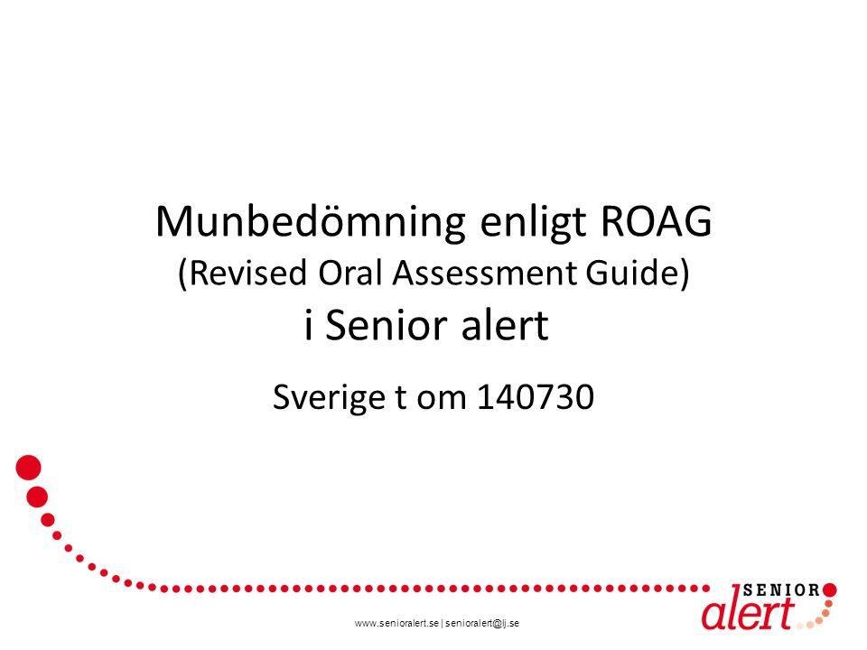 www.senioralert.se   senioralert@lj.se Munbedömning enligt ROAG (Revised Oral Assessment Guide) i Senior alert Sverige t om 140730