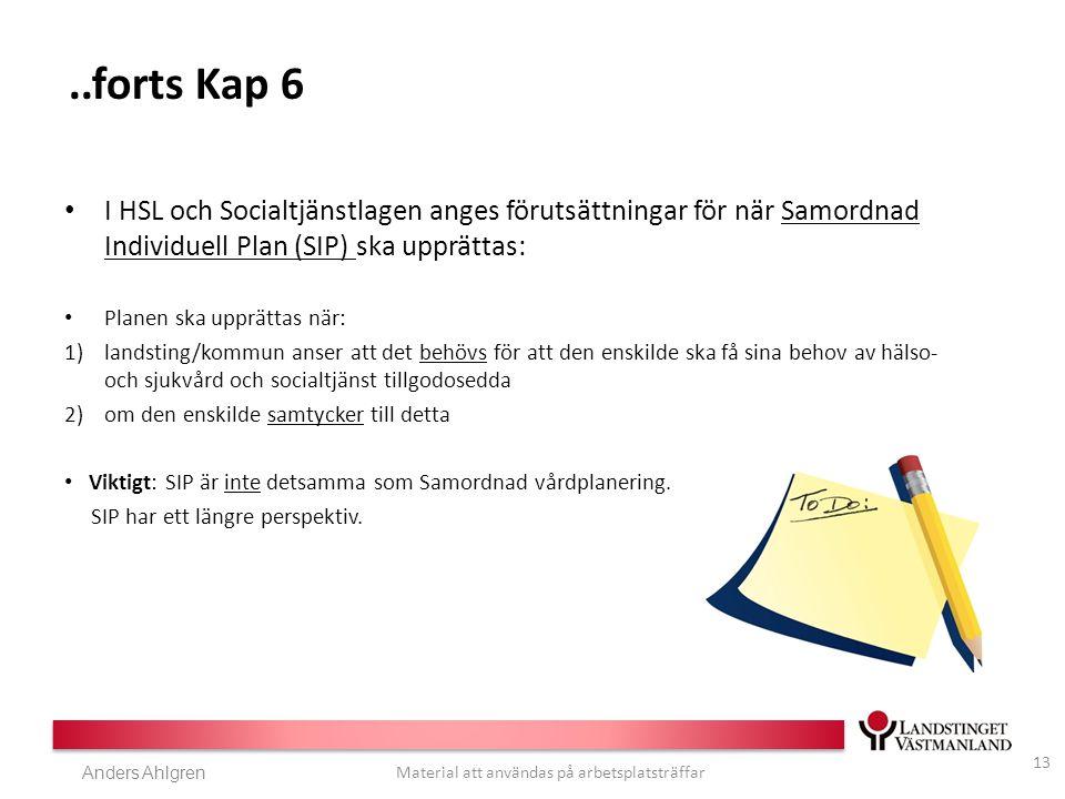 Anders Ahlgren Material att användas på arbetsplatsträffar..forts Kap 6 I HSL och Socialtjänstlagen anges förutsättningar för när Samordnad Individuell Plan (SIP) ska upprättas: Planen ska upprättas när: 1)landsting/kommun anser att det behövs för att den enskilde ska få sina behov av hälso- och sjukvård och socialtjänst tillgodosedda 2)om den enskilde samtycker till detta Viktigt: SIP är inte detsamma som Samordnad vårdplanering.