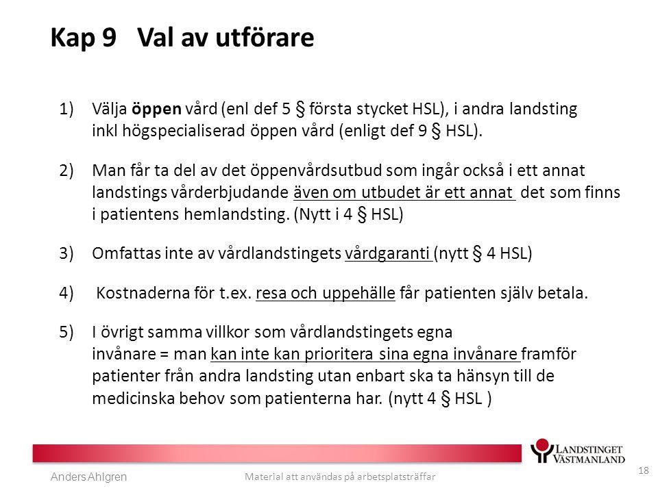 Anders Ahlgren Material att användas på arbetsplatsträffar Kap 9 Val av utförare 1)Välja öppen vård (enl def 5 § första stycket HSL), i andra landsting inkl högspecialiserad öppen vård (enligt def 9 § HSL).