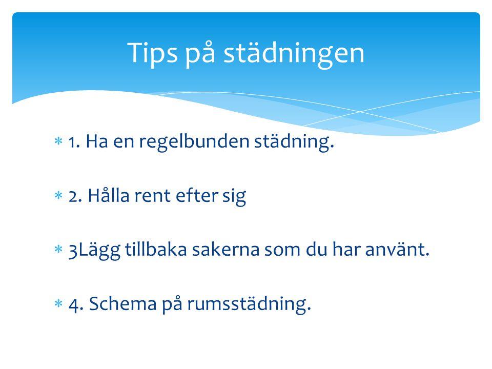  1. Ha en regelbunden städning.  2. Hålla rent efter sig  3Lägg tillbaka sakerna som du har använt.  4. Schema på rumsstädning. Tips på städningen