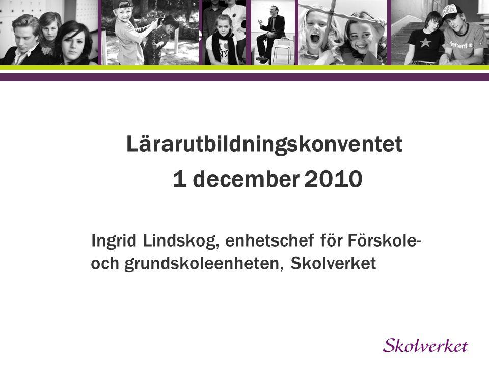 Lärarutbildningskonventet 1 december 2010 Ingrid Lindskog, enhetschef för Förskole- och grundskoleenheten, Skolverket OH-mallen