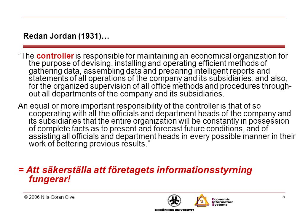 © 2006 Nils-Göran Olve 5 Redan Jordan (1931)… The controller is responsible for maintaining an economical organization for the purpose of devising, installing and operating efficient methods of gathering data, assembling data and preparing intelligent reports and statements of all operations of the company and its subsidiaries; and also, for the organized supervision of all office methods and procedures through out all departments of the company and its subsidiaries.