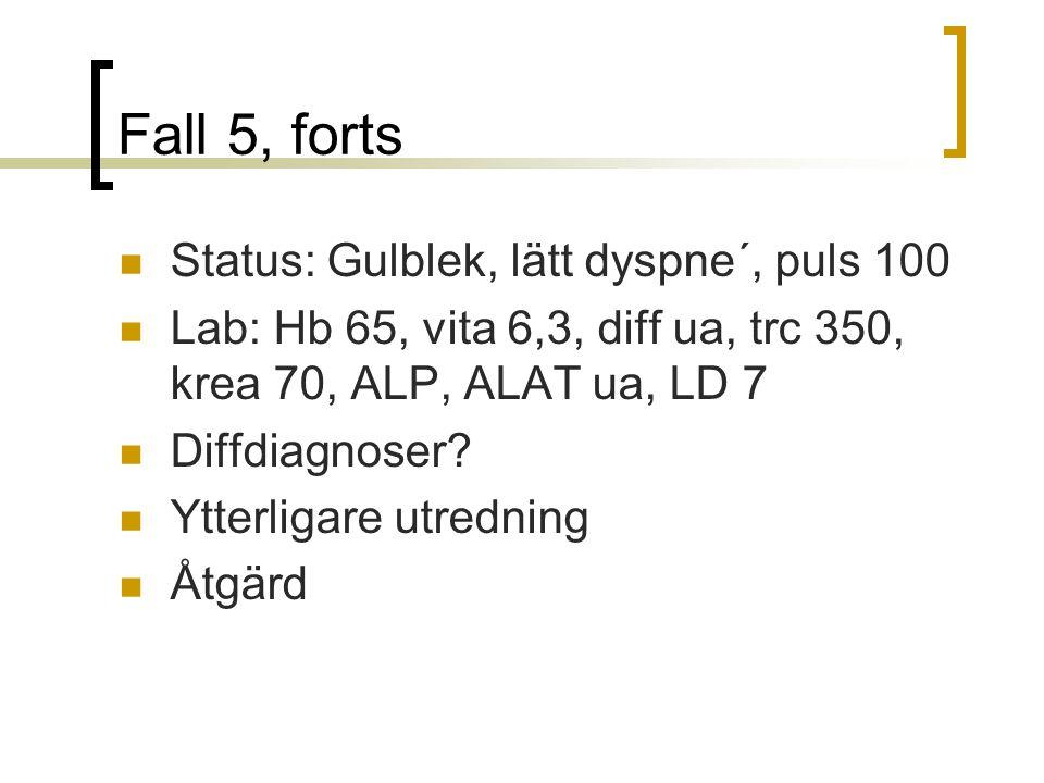 Fall 5, forts Status: Gulblek, lätt dyspne´, puls 100 Lab: Hb 65, vita 6,3, diff ua, trc 350, krea 70, ALP, ALAT ua, LD 7 Diffdiagnoser.