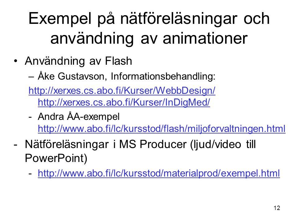 12 Exempel på nätföreläsningar och användning av animationer Användning av Flash –Åke Gustavson, Informationsbehandling: http://xerxes.cs.abo.fi/Kurser/WebbDesign/ http://xerxes.cs.abo.fi/Kurser/InDigMed/ -Andra ÅA-exempel http://www.abo.fi/lc/kursstod/flash/miljoforvaltningen.html http://www.abo.fi/lc/kursstod/flash/miljoforvaltningen.html -Nätföreläsningar i MS Producer (ljud/video till PowerPoint) -http://www.abo.fi/lc/kursstod/materialprod/exempel.htmlhttp://www.abo.fi/lc/kursstod/materialprod/exempel.html