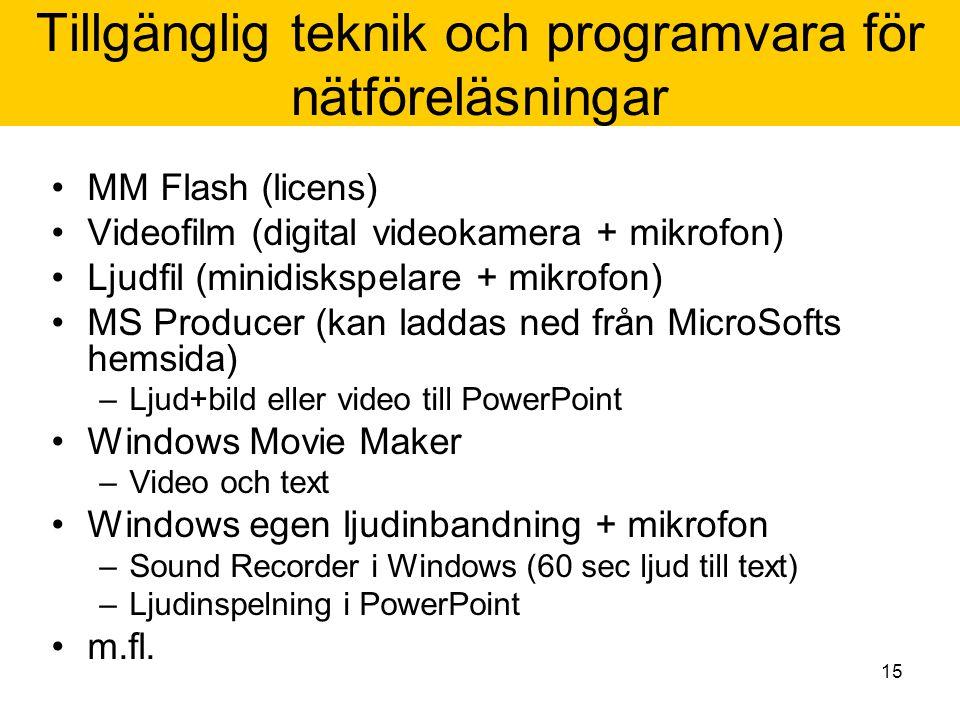15 Tillgänglig teknik och programvara för nätföreläsningar MM Flash (licens) Videofilm (digital videokamera + mikrofon) Ljudfil (minidiskspelare + mikrofon) MS Producer (kan laddas ned från MicroSofts hemsida) –Ljud+bild eller video till PowerPoint Windows Movie Maker –Video och text Windows egen ljudinbandning + mikrofon –Sound Recorder i Windows (60 sec ljud till text) –Ljudinspelning i PowerPoint m.fl.