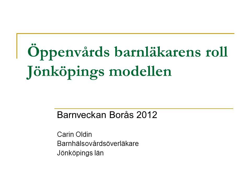 Öppenvårds barnläkarens roll Jönköpings modellen Barnveckan Borås 2012 Carin Oldin Barnhälsovårdsöverläkare Jönköpings län