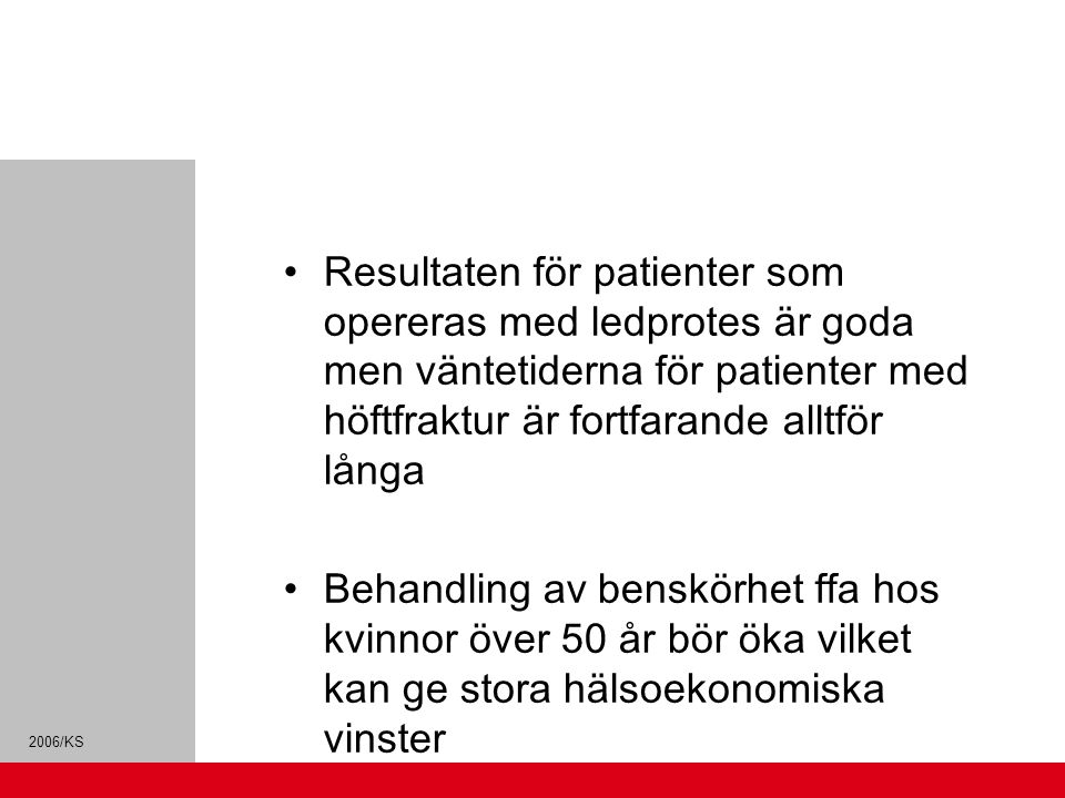 2006/KS Resultaten för patienter som opereras med ledprotes är goda men väntetiderna för patienter med höftfraktur är fortfarande alltför långa Behandling av benskörhet ffa hos kvinnor över 50 år bör öka vilket kan ge stora hälsoekonomiska vinster Den hälsopolitiskt åtgärdbara dödligheten (lungcancer, matstrupscancer, levercirrhos och trafikolyckor) är hög i Skåne