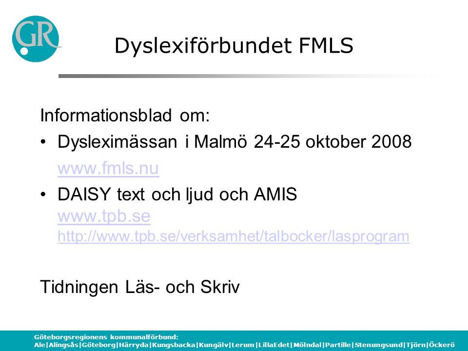 Göteborgsregionens kommunalförbund: Ale|Alingsås|Göteborg|Härryda|Kungsbacka|Kungälv|Lerum|LillaEdet|Mölndal|Partille|Stenungsund|Tjörn|Öckerö Dyslexiförbundet FMLS Informationsblad om: Dysleximässan i Malmö 24-25 oktober 2008 www.fmls.nu DAISY text och ljud och AMIS www.tpb.se http://www.tpb.se/verksamhet/talbocker/lasprogram www.tpb.se http://www.tpb.se/verksamhet/talbocker/lasprogram Tidningen Läs- och Skriv