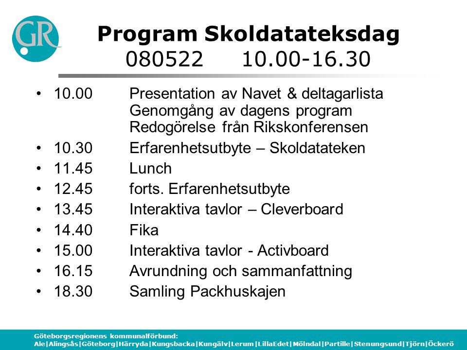 Göteborgsregionens kommunalförbund: Ale|Alingsås|Göteborg|Härryda|Kungsbacka|Kungälv|Lerum|LillaEdet|Mölndal|Partille|Stenungsund|Tjörn|Öckerö Program Skoldatateksdag 080522 10.00-16.30 10.00 Presentation av Navet & deltagarlista Genomgång av dagens program Redogörelse från Rikskonferensen 10.30Erfarenhetsutbyte – Skoldatateken 11.45Lunch 12.45forts.