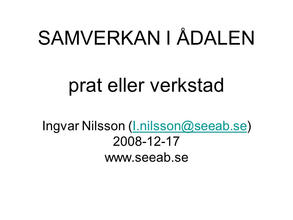 SAMVERKAN I ÅDALEN prat eller verkstad Ingvar Nilsson (I.nilsson@seeab.se) 2008-12-17 www.seeab.seI.nilsson@seeab.se