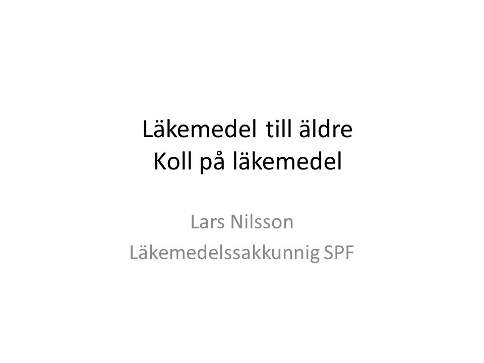 Läkemedel till äldre Koll på läkemedel Lars Nilsson Läkemedelssakkunnig SPF