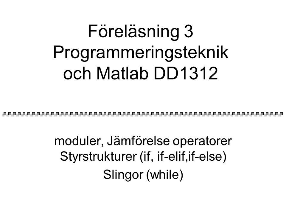 Föreläsning 3 Programmeringsteknik och Matlab DD1312 moduler, Jämförelse operatorer Styrstrukturer (if, if-elif,if-else) Slingor (while)