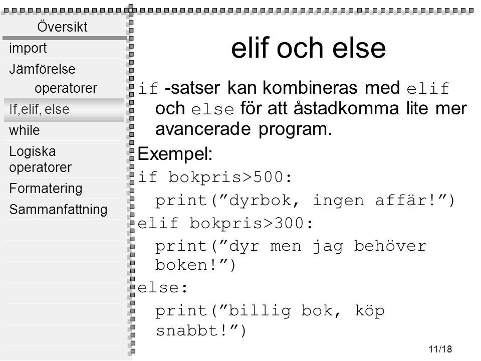 Översikt import Jämförelse operatorer If,elif, else while Logiska operatorer Formatering Sammanfattning 11/18 elif och else if -satser kan kombineras med elif och else för att åstadkomma lite mer avancerade program.