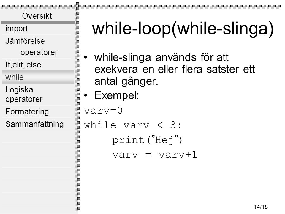 Översikt import Jämförelse operatorer If,elif, else while Logiska operatorer Formatering Sammanfattning 14/18 while-loop(while-slinga) while-slinga används för att exekvera en eller flera satster ett antal gånger.