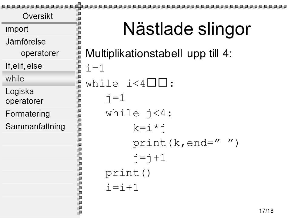 Översikt import Jämförelse operatorer If,elif, else while Logiska operatorer Formatering Sammanfattning 17/18 Nästlade slingor Multiplikationstabell upp till 4: i=1 while i<4: j=1 while j<4: k=i*j print(k,end= ) j=j+1 print() i=i+1