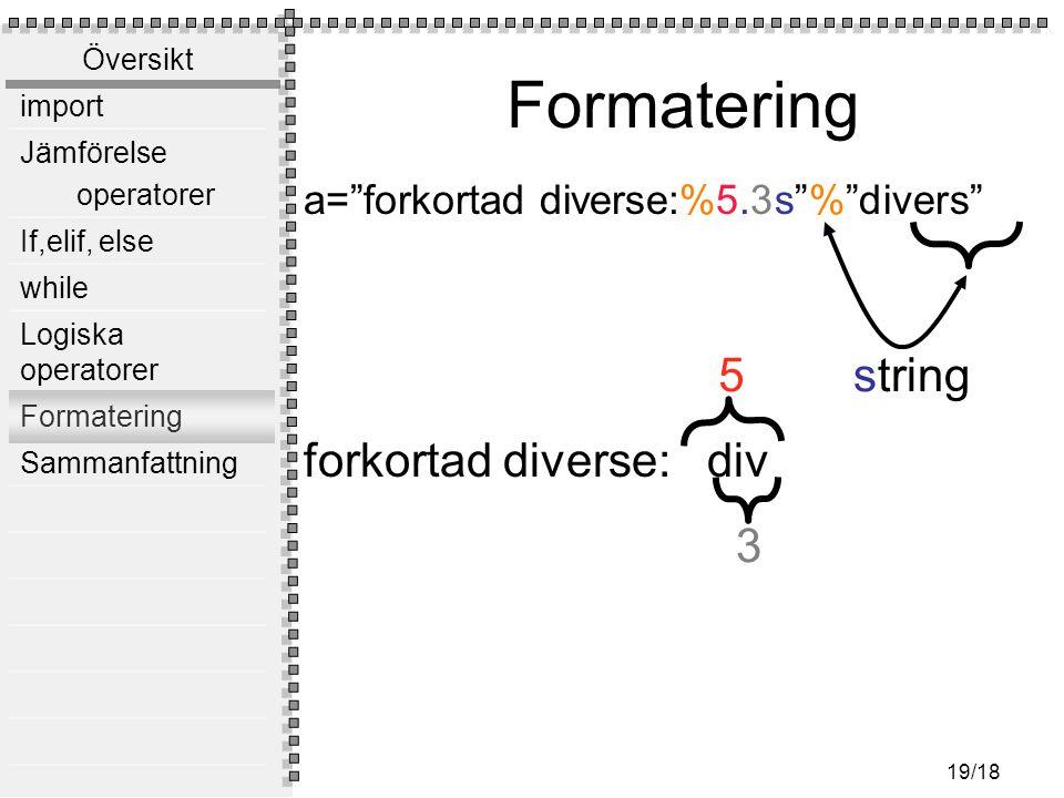 """Översikt import Jämförelse operatorer If,elif, else while Logiska operatorer Formatering Sammanfattning 19/18 Formatering a=""""forkortad diverse:%5.3s""""%"""
