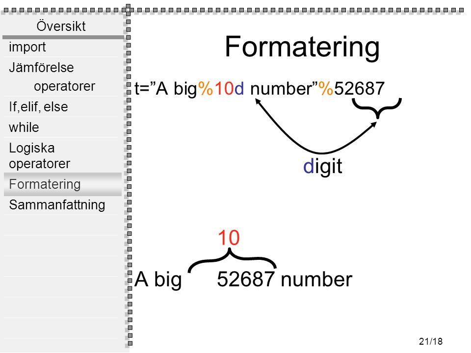 Översikt import Jämförelse operatorer If,elif, else while Logiska operatorer Formatering Sammanfattning 21/18 Formatering t= A big%10d number %52687 A big 52687 number 10 digit