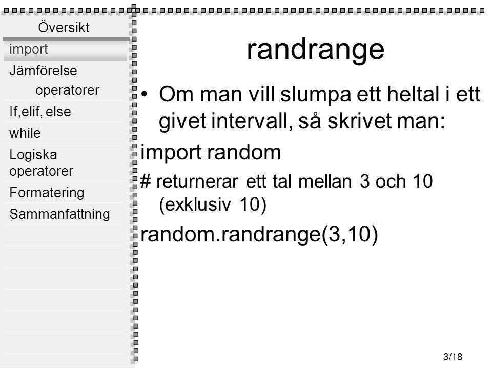 Översikt import Jämförelse operatorer If,elif, else while Logiska operatorer Formatering Sammanfattning 3/18 randrange Om man vill slumpa ett heltal i ett givet intervall, så skrivet man: import random # returnerar ett tal mellan 3 och 10 (exklusiv 10) random.randrange(3,10)