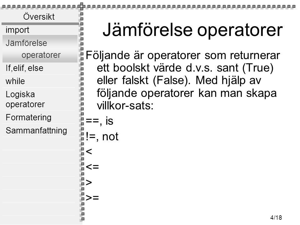 Översikt import Jämförelse operatorer If,elif, else while Logiska operatorer Formatering Sammanfattning 4/18 Jämförelse operatorer Följande är operatorer som returnerar ett boolskt värde d.v.s.