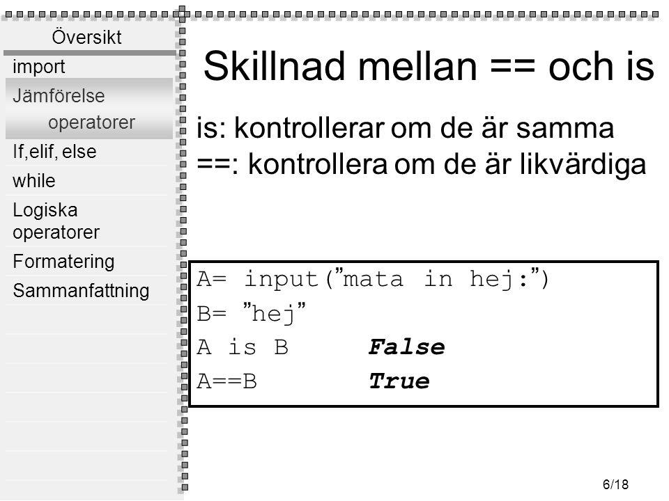 """Översikt import Jämförelse operatorer If,elif, else while Logiska operatorer Formatering Sammanfattning 6/18 Skillnad mellan == och is A= input( """" mat"""