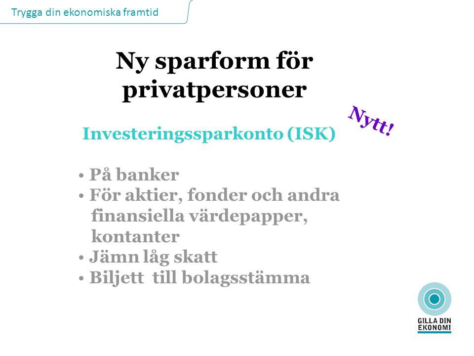 Trygga din ekonomiska framtid Ny sparform för privatpersoner Investeringssparkonto (ISK) På banker För aktier, fonder och andra finansiella värdepappe
