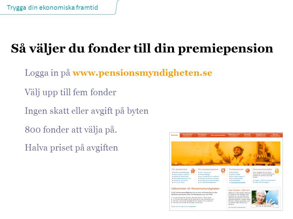 Trygga din ekonomiska framtid Så väljer du fonder till din premiepension Logga in på www.pensionsmyndigheten.se Välj upp till fem fonder Ingen skatt e