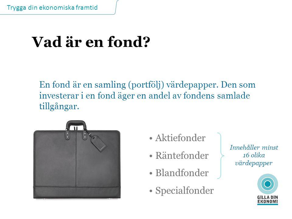 Trygga din ekonomiska framtid Vad är en fond? En fond är en samling (portfölj) värdepapper. Den som investerar i en fond äger en andel av fondens saml