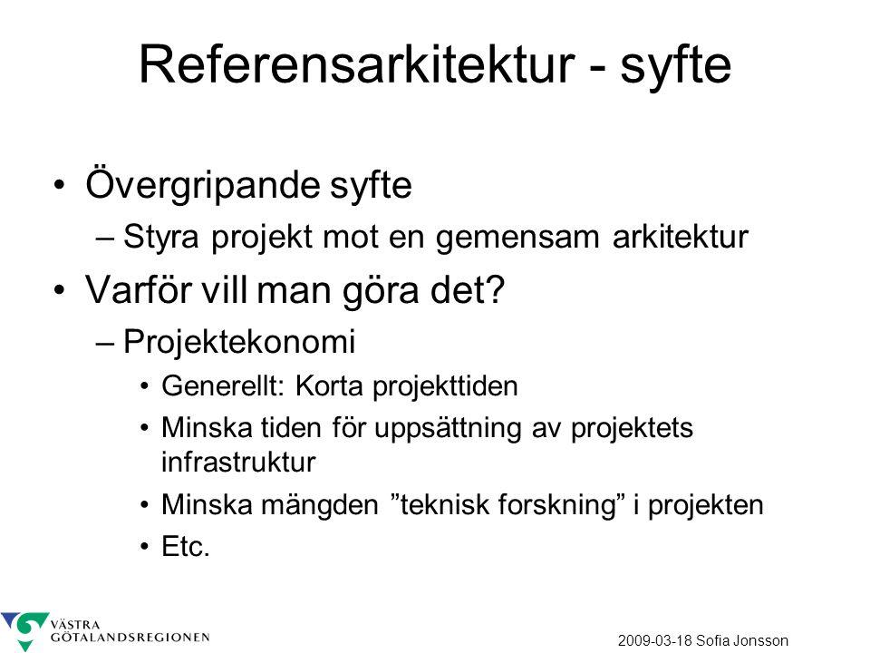 2009-03-18 Sofia Jonsson Referensarkitektur - syfte Övergripande syfte –Styra projekt mot en gemensam arkitektur Varför vill man göra det? –Projekteko