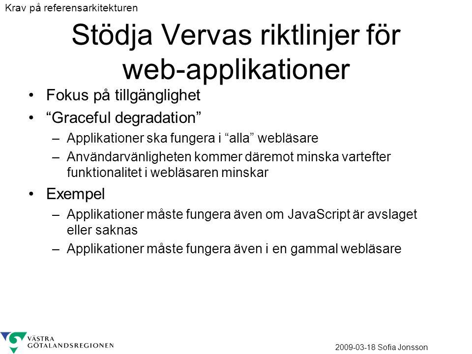 2009-03-18 Sofia Jonsson Stödja Vervas riktlinjer för web-applikationer Fokus på tillgänglighet Graceful degradation –Applikationer ska fungera i alla webläsare –Användarvänligheten kommer däremot minska vartefter funktionalitet i webläsaren minskar Exempel –Applikationer måste fungera även om JavaScript är avslaget eller saknas –Applikationer måste fungera även i en gammal webläsare Krav på referensarkitekturen