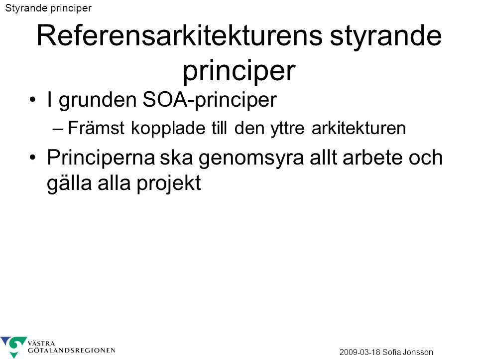 2009-03-18 Sofia Jonsson Referensarkitekturens styrande principer I grunden SOA-principer –Främst kopplade till den yttre arkitekturen Principerna ska genomsyra allt arbete och gälla alla projekt Styrande principer